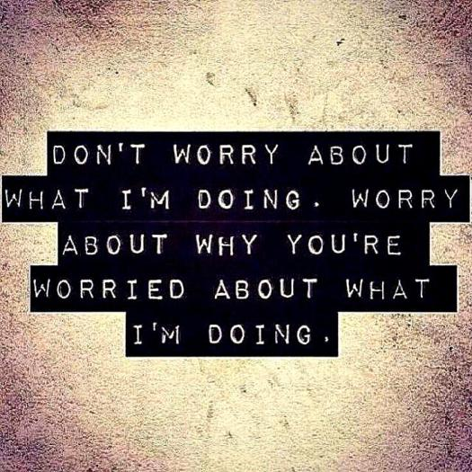 dont-worry-about-what-im-doing-worry-about-why-youre-worried-about-what-im-doing-quote-1